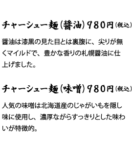 チャーシュー麺(醤油)980円(税込)醤油は漆黒の見た目とは裏腹に、尖りが無くマイルドで、豊かな香りの札幌醤油に仕上げました。チャーシュー麺(味噌)980円(税込)人気の味噌は北海道産のじゃがいもを隠し味に使用し、濃厚ながらすっきりとした味わいが特徴的。